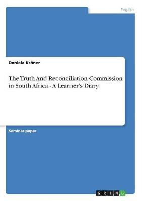 The Truth And Reconciliation Commission in South Africa - A Learner's Diary by Daniela Kroener