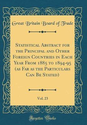 Statistical Abstract for the Principal and Other Foreign Countries in Each Year from 1885 to 1894-95 (as Far as the Particulars Can Be Stated), Vol. 23 (Classic Reprint) by Great Britain Board of Trade