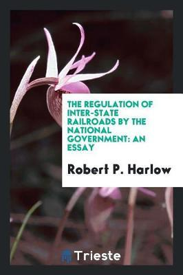 The Regulation of Inter-State Railroads by the National Government by Robert P Harlow image
