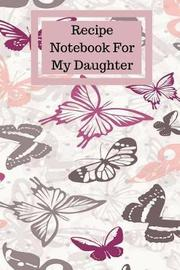Recipe Notebook for My Daughter by Mahtava Journals
