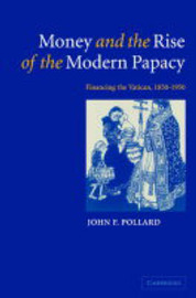 Money and the Rise of the Modern Papacy by John Francis Pollard