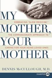 """My Mother, Your Mother: Embracing """"Slow Medicine,"""" the Compassionate Approach to Caring for Your Aging Loved Ones by Dennis McCullough image"""