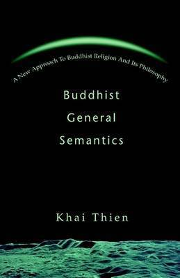 Buddhist General Semantics: A New Approach to Buddhist Religion and Its Philosophy by Khai Thien
