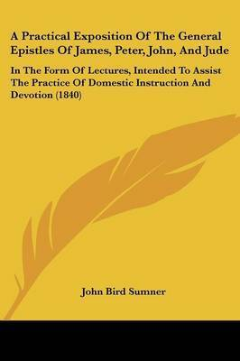 A Practical Exposition Of The General Epistles Of James, Peter, John, And Jude: In The Form Of Lectures, Intended To Assist The Practice Of Domestic Instruction And Devotion (1840) by John Bird Sumner