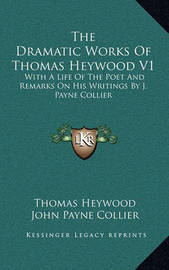 The Dramatic Works of Thomas Heywood V1: With a Life of the Poet and Remarks on His Writings by J. Payne Collier by John Payne Collier image