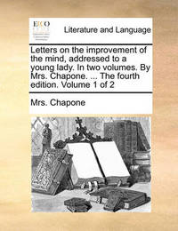 Letters on the Improvement of the Mind, Addressed to a Young Lady. in Two Volumes. by Mrs. Chapone. ... the Fourth Edition. Volume 1 of 2 by Mrs Chapone