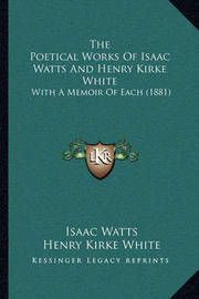 The Poetical Works of Isaac Watts and Henry Kirke White: With a Memoir of Each (1881) by Henry Kirke White