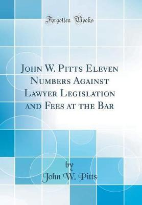 John W. Pitts Eleven Numbers Against Lawyer Legislation and Fees at the Bar (Classic Reprint) by John W Pitts