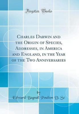 Charles Darwin and the Origin of Species, Addresses, in America and England, in the Year of the Two Anniversaries (Classic Reprint) by Edward Bagnall Poulton D Sc