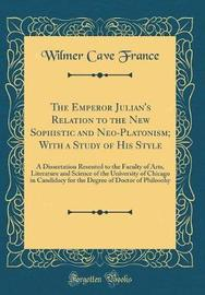The Emperor Julian's Relation to the New Sophistic and Neo-Platonism; With a Study of His Style by Wilmer Cave France image