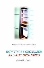 A Practical Guide for Christian Mothers Getting Organized & Staying Organized by Cheryl, R. Carter image
