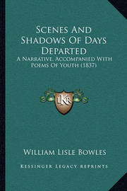 Scenes and Shadows of Days Departed Scenes and Shadows of Days Departed: A Narrative, Accompanied with Poems of Youth (1837) a Narrative, Accompanied with Poems of Youth (1837) by William Lisle Bowles