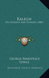Ralegh: His Exploits and Voyages (1881) by George Makepeace Towle
