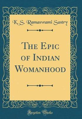 The Epic of Indian Womanhood (Classic Reprint) by K S Ramaswami Sastry