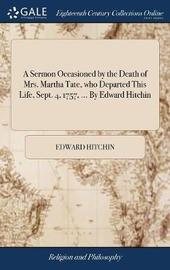 A Sermon Occasioned by the Death of Mrs. Martha Tate, Who Departed This Life, Sept. 4, 1757, ... by Edward Hitchin by Edward Hitchin image