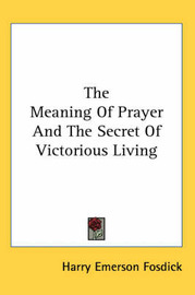 The Meaning of Prayer and the Secret of Victorious Living by Harry Emerson Fosdick