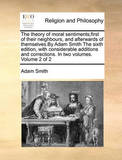 The Theory of Moral Sentiments;first of Their Neighbours, and Afterwards of Themselves.by Adam Smith the Sixth Edition, with Considerable Additions and Corrections. in Two Volumes. Volume 2 of 2 by Adam Smith