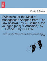 """L'Africaine, or the Maid of Madagascar. Adapted from """"The Law of Java,"""" by G. Colman, the Younger, [And] """"L'africaine,"""" by E. Scribe ... by H. LL. W. by Henry Llewellyn Williams"""