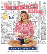 I Quit Sugar for Life: 148 Recipes + Meal Plans for Families and Solos by Sarah Wilson