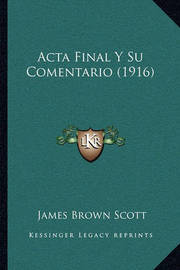 ACTA Final y Su Comentario (1916) by James Brown Scott