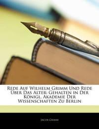 Rede Auf Wilhelm Grimm Und Rede Ber Das Alter: Gehalten in Der Knigl. Akademie Der Wissenschaften Zu Berlin by Jacob Grimm