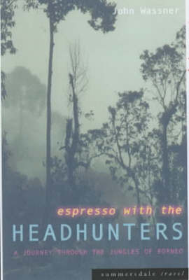 Espresso with the Headhunters: A Journey Through the Jungles of Borneo by John Wassner