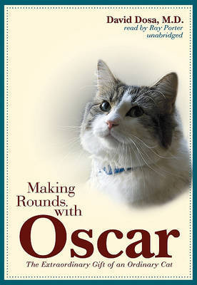 Making Rounds with Oscar: The Extraordinary Gift of an Ordinary Cat by David Dosa