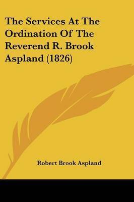 The Services At The Ordination Of The Reverend R. Brook Aspland (1826) by Robert Brook Aspland
