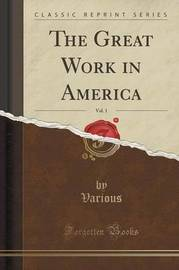 The Great Work in America, Vol. 1 (Classic Reprint) by Various Various