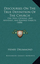 Discourses on the True Definition of the Church: One, Holy, Catholic, and Apostolic, and Kindred Subjects (1858) by Henry Drummond image