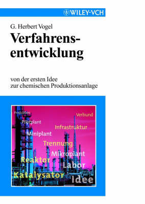 Verfahrensentwicklung: Von Der Ersten Idee Zur Chemischen Produktionsanlage by G Herbert Vogel