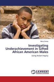 Investigating Underachievement in Gifted African American Males by Denny Merry