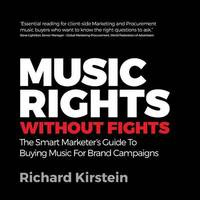Music Rights Without Fights: The Smart Marketer's Guide To Buying Music For Brand Campaigns by Richard Kirstein