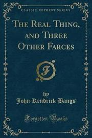The Real Thing, and Three Other Farces (Classic Reprint) by John Kendrick Bangs