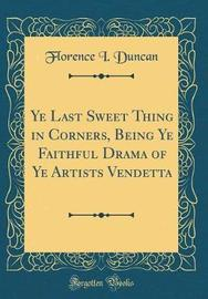 Ye Last Sweet Thing in Corners, Being Ye Faithful Drama of Ye Artists Vendetta (Classic Reprint) by Florence I Duncan image