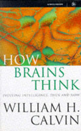 How Brains Think: Evolving Intelligence, Then and Now by William H Calvin