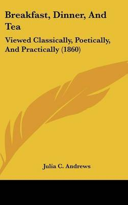 Breakfast, Dinner, and Tea: Viewed Classically, Poetically, and Practically (1860) by Julia C. Andrews image