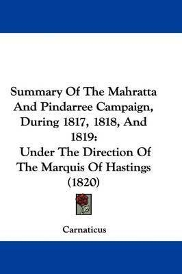 Summary Of The Mahratta And Pindarree Campaign, During 1817, 1818, And 1819: Under The Direction Of The Marquis Of Hastings (1820) by Carnaticus