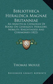 Bibliotheca Heraldica Magnae Britanniae: An Analytical Catalogue of Books on Genealogy, Heraldry, Nobility, Knighthood and Ceremonies (1822) by Thomas Moule