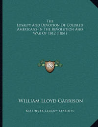 The Loyalty and Devotion of Colored Americans in the Revolution and War of 1812 (1861) by William Lloyd Garrison