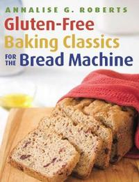 Gluten-Free Baking Classics for the Bread Machine by Annalise G. Roberts