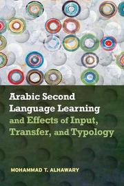 Arabic Second Language Learning and Effects of Input, Transfer, and Typology by Mohammad T Alhawary