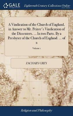 A Vindication of the Church of England, in Answer to Mr. Peirce's Vindication of the Dissenters. ... in Two Parts. by a Presbyter of the Church of England. ... of 2; Volume 1 by Zachary Grey