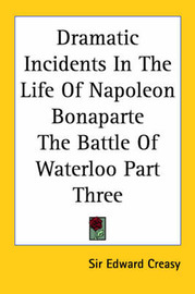 Dramatic Incidents In The Life Of Napoleon Bonaparte The Battle Of Waterloo Part Three by Sir Edward S. Creasy image