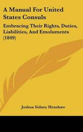A Manual for United States Consuls: Embracing Their Rights, Duties, Liabilities, and Emoluments (1849) by Joshua Sidney Henshaw image