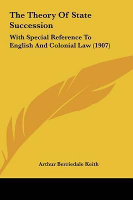 The Theory of State Succession: With Special Reference to English and Colonial Law (1907) by Arthur Berriedale Keith image