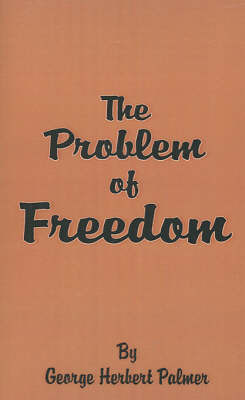 The Problem of Freedom by George , Herbert Palmer