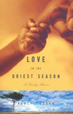 Love in the Driest Season by Neely Tucker