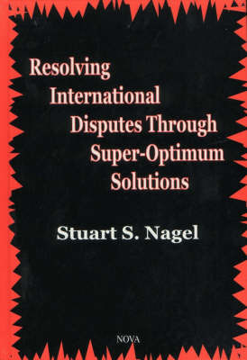 Resolving International Disputes Through Super-Optimum Solutions by Stuart S Nagel