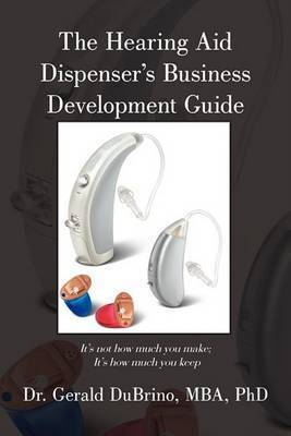 The Hearing Aid Dispensers Business Development Guide by MBA PhD Dr. Gerald DuBrino